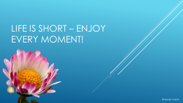 Life is short – enjoy every moment!