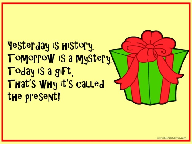 yesterday is history, tomorrow is a mystery, today is the present